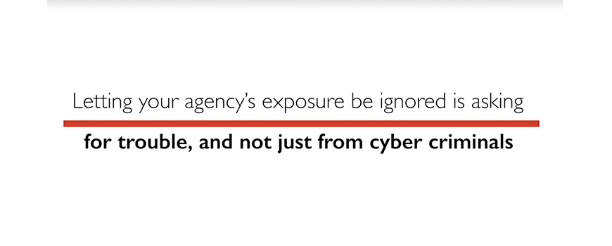 text on a white background: letting your agency's exposure be ignored is asking for trouble, and not just from cyber criminals