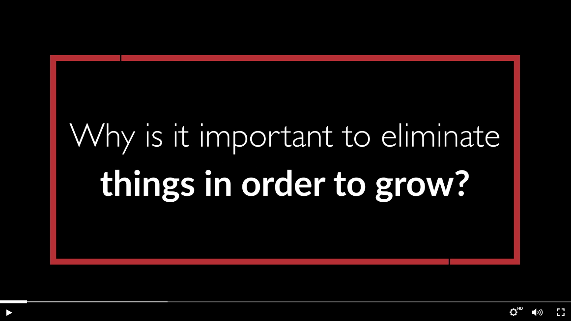 text: why is it important to eliminate things in order to grow?